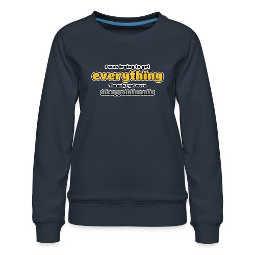Trying to get everything - got disappointments - Women's Premium Sweatshirt