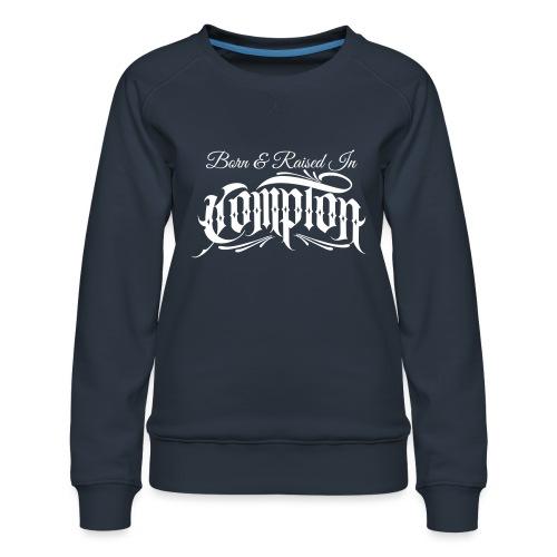 born and raised in Compton - Women's Premium Sweatshirt
