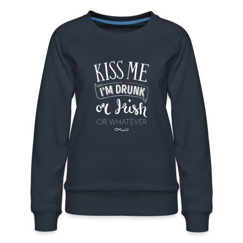Kiss Me. I'm Drunk. Or Irish. Or Whatever. - Women's Premium Sweatshirt