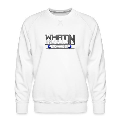 What in the BLUE MOON T-Shirt - Men's Premium Sweatshirt