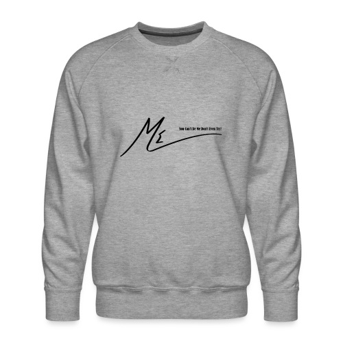 You Can't Be Me Don't Even Try! - Men's Premium Sweatshirt