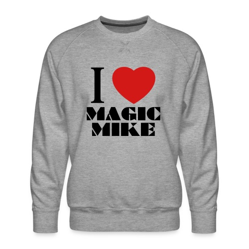 I Love Magic Mike T-Shirt - Men's Premium Sweatshirt
