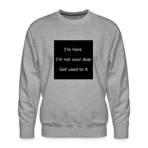 I'M HERE, I'M NOT YOUR DEAR, GET USED TO IT. - Men's Premium Sweatshirt