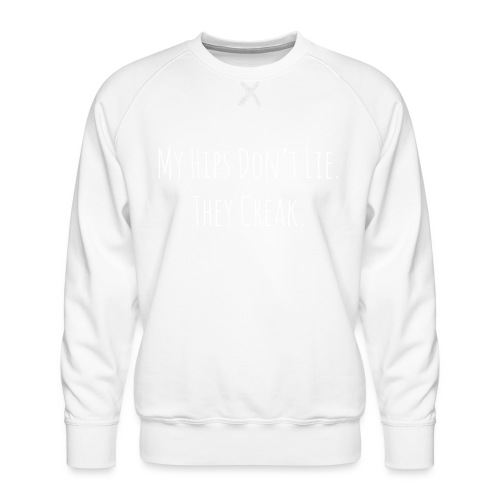 My Hips Don't Lie. They Creak. - Men's Premium Sweatshirt