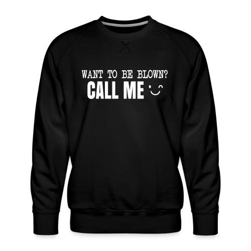 Want To Be Blown? Call Me T-shirt - Men's Premium Sweatshirt