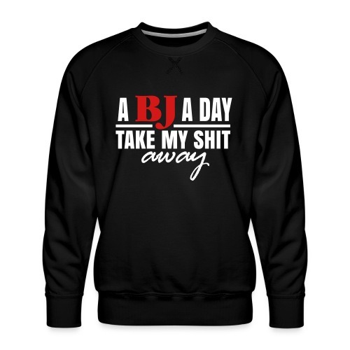A BJ A Day take My Shit Away T-Shirt - Men's Premium Sweatshirt