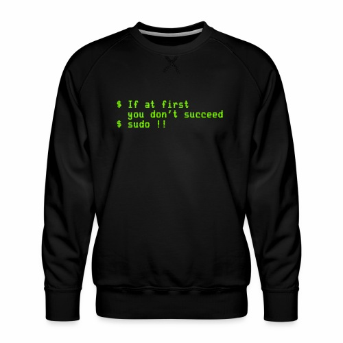 If at first you don't succeed; sudo !! - Men's Premium Sweatshirt