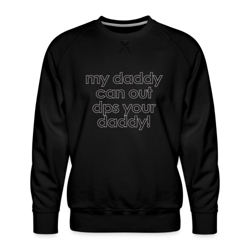 Warcraft baby: My daddy can out dps your daddy - Men's Premium Sweatshirt