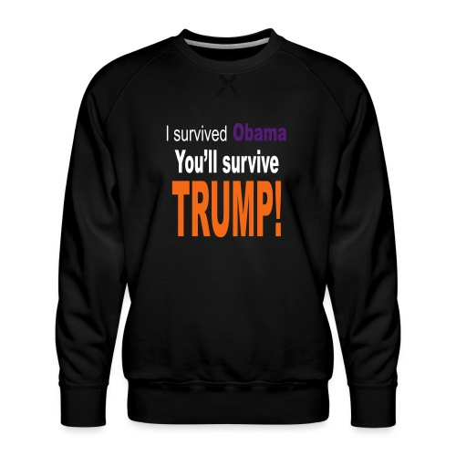 I survived Obama. You'll survive Trump - Men's Premium Sweatshirt
