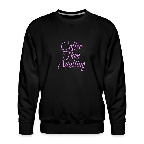 Coffee Then Adulting - Men's Premium Sweatshirt