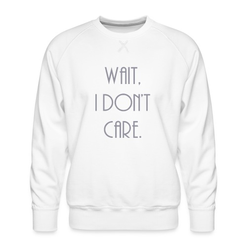 Wait, I don't care. - Men's Premium Sweatshirt