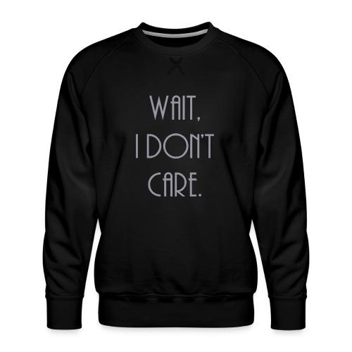 Wait, I don't care. - Men's Premium Sweatshirt