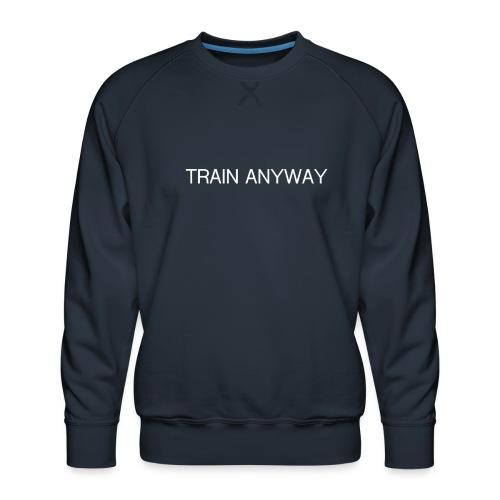 TRAIN ANYWAY - Men's Premium Sweatshirt