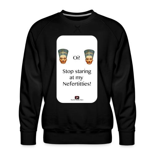 Oi, Stop Staring at my Nefertitties! - Men's Premium Sweatshirt