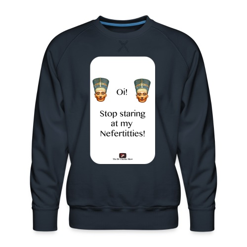 Oi, Stop Staring at my Nefertitties! - Men's Premium Sweatshirt