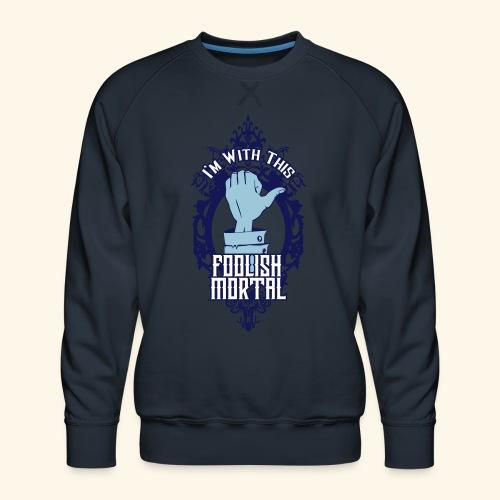 I'm With This Foolish Mortal - Men's Premium Sweatshirt