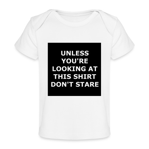 UNLESS YOU'RE LOOKING AT THIS SHIRT, DON'T STARE - Baby Organic T-Shirt