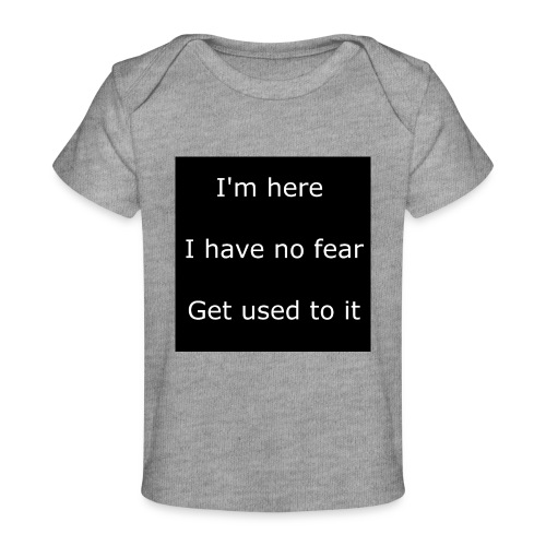 IM HERE, I HAVE NO FEAR, GET USED TO IT - Baby Organic T-Shirt