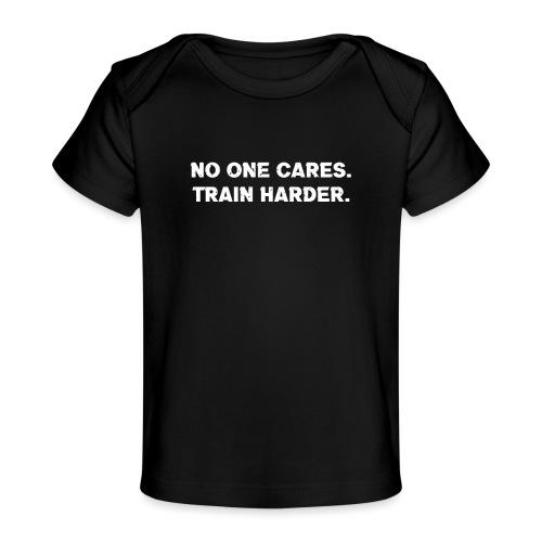 No One Cares. Train Harder. - Baby Organic T-Shirt