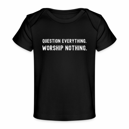 Question Everything. Worship Nothing. - Baby Organic T-Shirt