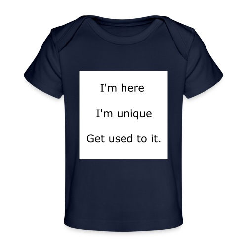 I'M HERE, I'M UNIQUE, GET USED TO IT - Baby Organic T-Shirt