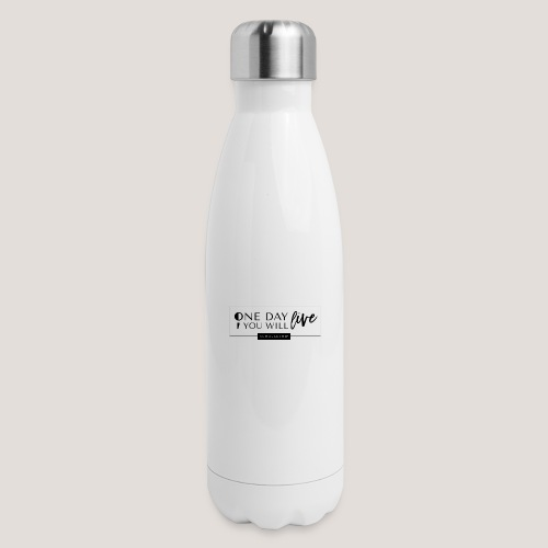 ; One Day You Will Live - Insulated Stainless Steel Water Bottle