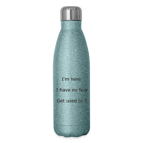 IM HERE, I HAVE NO FEAR, GET USED TO IT. - Insulated Stainless Steel Water Bottle