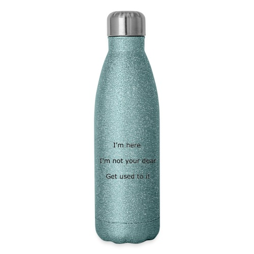 I'M HERE, I'M NOT YOUR DEAR, GET USED TO IT - Insulated Stainless Steel Water Bottle