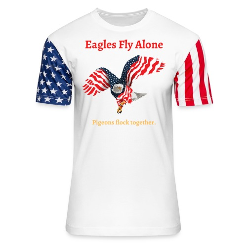 Eagles Fly Alone Pigeons Flock Together USA Eagle - Unisex Stars & Stripes T-Shirt