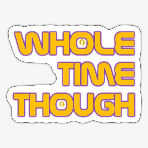 Whole Time Though - Sticker