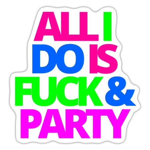 ALL I DO IS FUCK & PARTY - Sticker