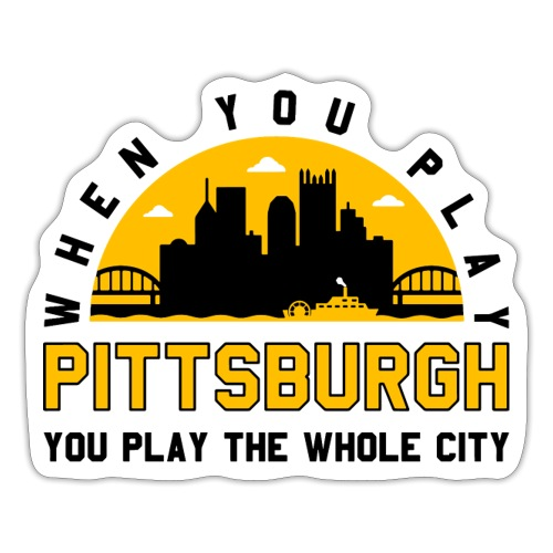 When You Play Pittsburgh, You Play The Whole City - Sticker