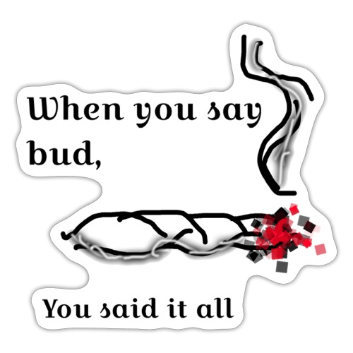 When you said bud you said it all - Sticker