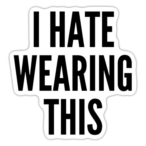 I HATE WEARING THIS (in big bold black letters) - Sticker