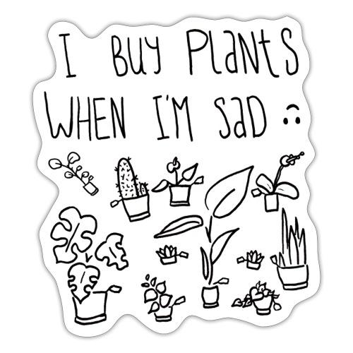 I Buy Plants When I'm Sad Shirt - Sticker