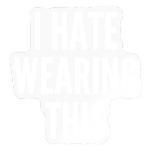 I Hate Wearing This (in white letters) - Sticker