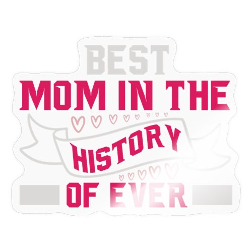 BEST MOM IN THE HISTORY OF EVER - Sticker