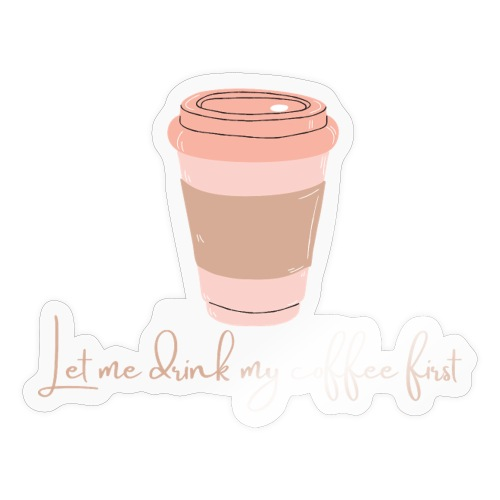 Let me drink my coffee first 1 - Sticker