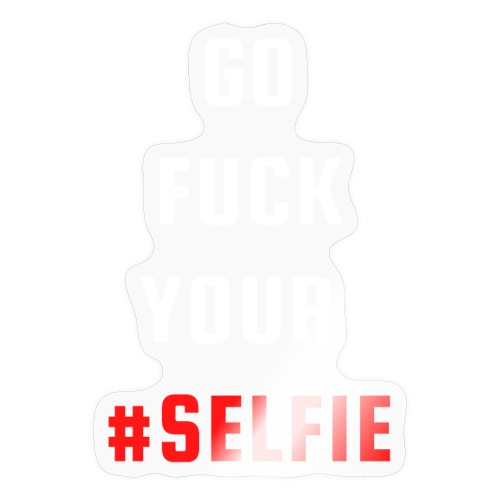 GO FUCK YOUR SELFIE (White & Red fonts) - Sticker