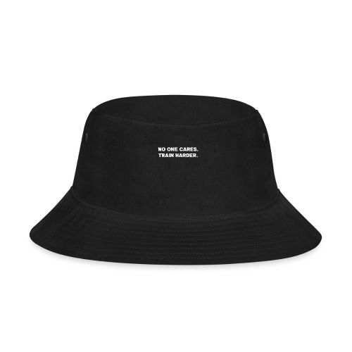 No One Cares. Train Harder. - Bucket Hat