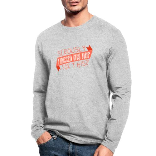Seriously I Missed My Nap for This? - Men's Long Sleeve T-Shirt by Next Level