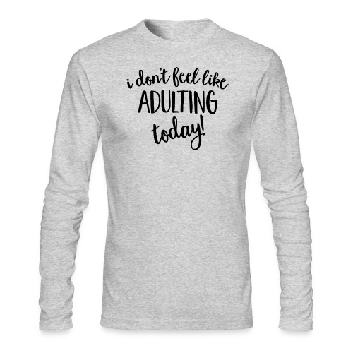 I don't feel like ADULTING today! - Men's Long Sleeve T-Shirt by Next Level