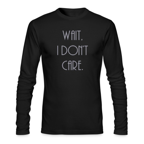 Wait, I don't care. - Men's Long Sleeve T-Shirt by Next Level