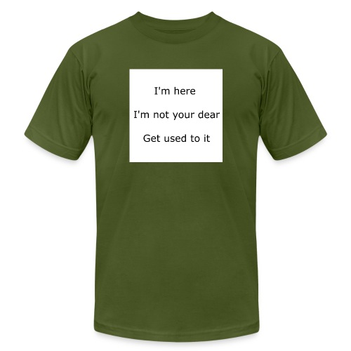 I'M HERE, I'M NOT YOUR DEAR, GET USED TO IT - Unisex Jersey T-Shirt by Bella + Canvas