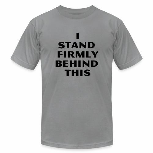 I Stand Firmly Behind This - Unisex Jersey T-Shirt by Bella + Canvas