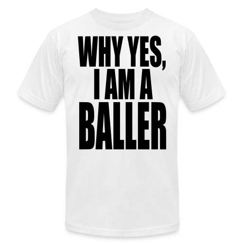 WHY YES I AM A BALLER - Unisex Jersey T-Shirt by Bella + Canvas