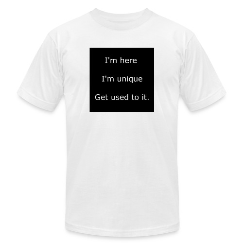 I'M HERE, I'M UNIQUE, GET USED TO IT. - Unisex Jersey T-Shirt by Bella + Canvas