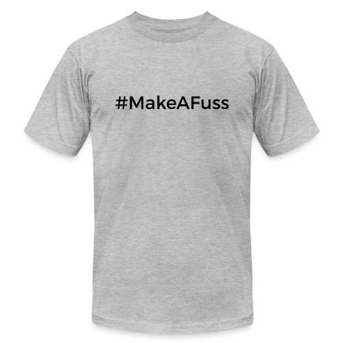 Make A Fuss hashtag - Unisex Jersey T-Shirt by Bella + Canvas