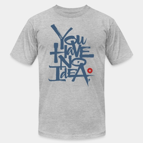 you have no idea - Unisex Jersey T-Shirt by Bella + Canvas
