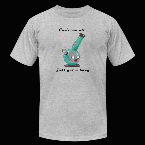 Can't We All Just Get a Bong - Unisex Jersey T-Shirt by Bella + Canvas